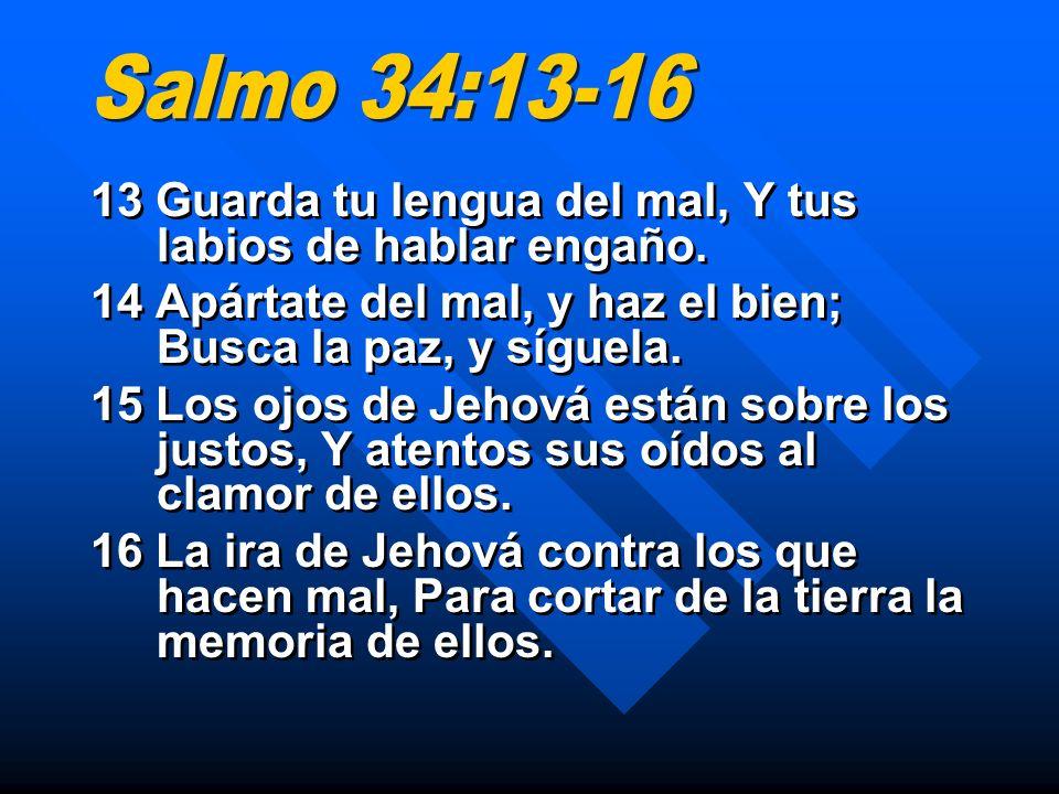 13 Guarda tu lengua del mal, Y tus labios de hablar engaño. 14 Apártate del mal, y haz el bien; Busca la paz, y síguela. 15 Los ojos de Jehová están s