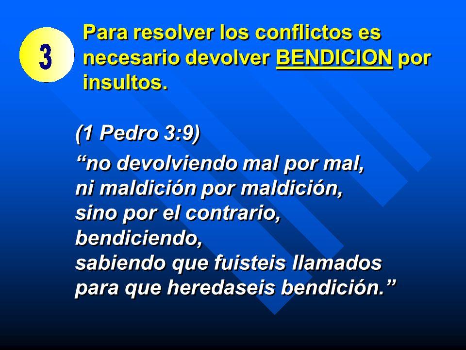 Para resolver los conflictos es necesario devolver BENDICION por insultos. (1 Pedro 3:9) no devolviendo mal por mal, ni maldición por maldición, sino