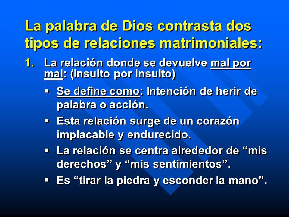 La palabra de Dios contrasta dos tipos de relaciones matrimoniales: 1. 1.La relación donde se devuelve mal por mal: (Insulto por insulto) Se define co