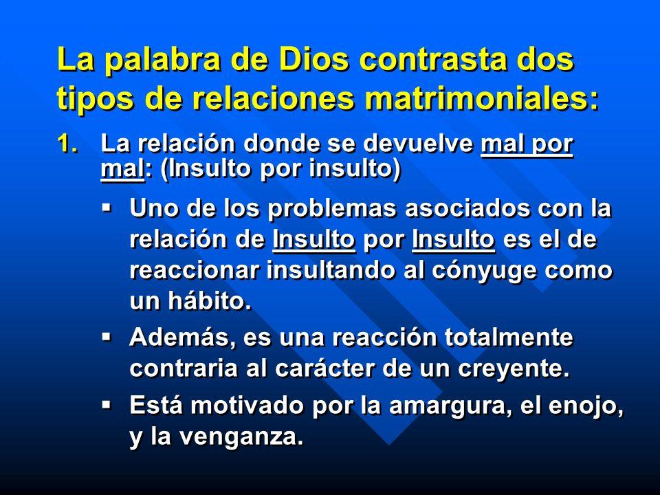 La palabra de Dios contrasta dos tipos de relaciones matrimoniales: 1. 1.La relación donde se devuelve mal por mal: (Insulto por insulto) Uno de los p
