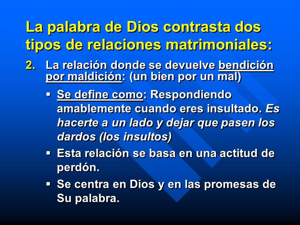La palabra de Dios contrasta dos tipos de relaciones matrimoniales: 2. 2.La relación donde se devuelve bendición por maldición: (un bien por un mal) S
