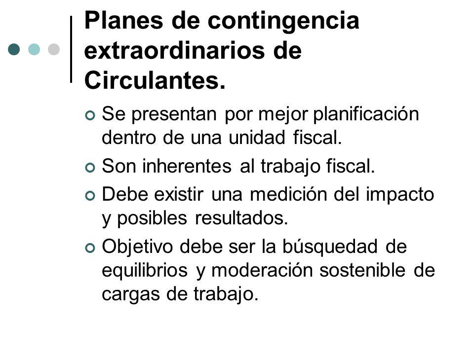 Planes de contingencia extraordinarios de Circulantes. Se presentan por mejor planificación dentro de una unidad fiscal. Son inherentes al trabajo fis