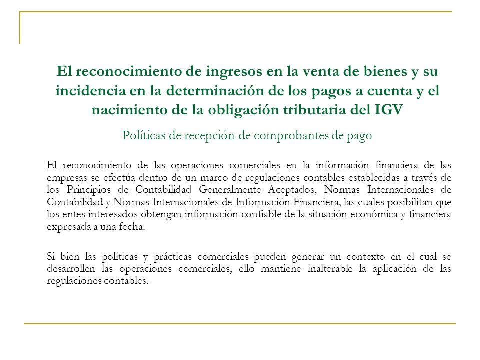 El reconocimiento de ingresos en la venta de bienes y su incidencia en la determinación de los pagos a cuenta y el nacimiento de la obligación tributaria del IGV Políticas de recepción de comprobantes de pago El reconocimiento de las operaciones comerciales en la información financiera de las empresas se efectúa dentro de un marco de regulaciones contables establecidas a través de los Principios de Contabilidad Generalmente Aceptados, Normas Internacionales de Contabilidad y Normas Internacionales de Información Financiera, las cuales posibilitan que los entes interesados obtengan información confiable de la situación económica y financiera expresada a una fecha.