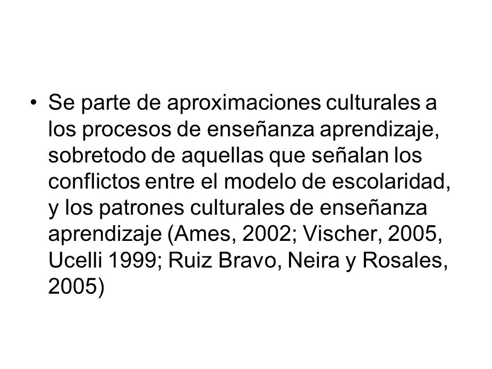 Se parte de aproximaciones culturales a los procesos de enseñanza aprendizaje, sobretodo de aquellas que señalan los conflictos entre el modelo de esc