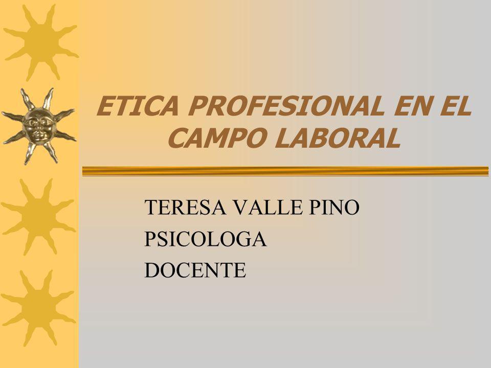 ETICA PROFESIONAL EN EL CAMPO LABORAL TERESA VALLE PINO PSICOLOGA DOCENTE