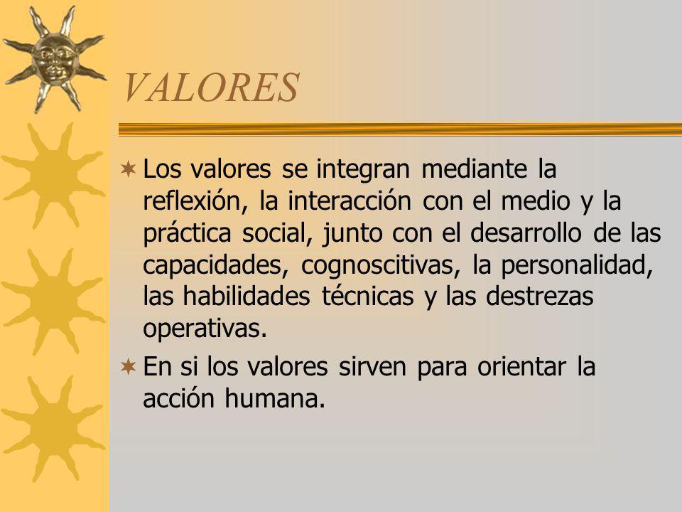 VALORES Los valores se integran mediante la reflexión, la interacción con el medio y la práctica social, junto con el desarrollo de las capacidades, c