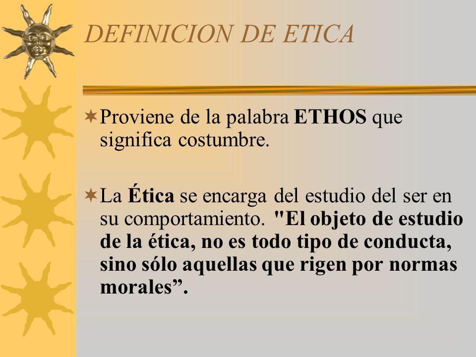 DEFINICION DE ETICA Proviene de la palabra ETHOS que significa costumbre. La Ética se encarga del estudio del ser en su comportamiento.