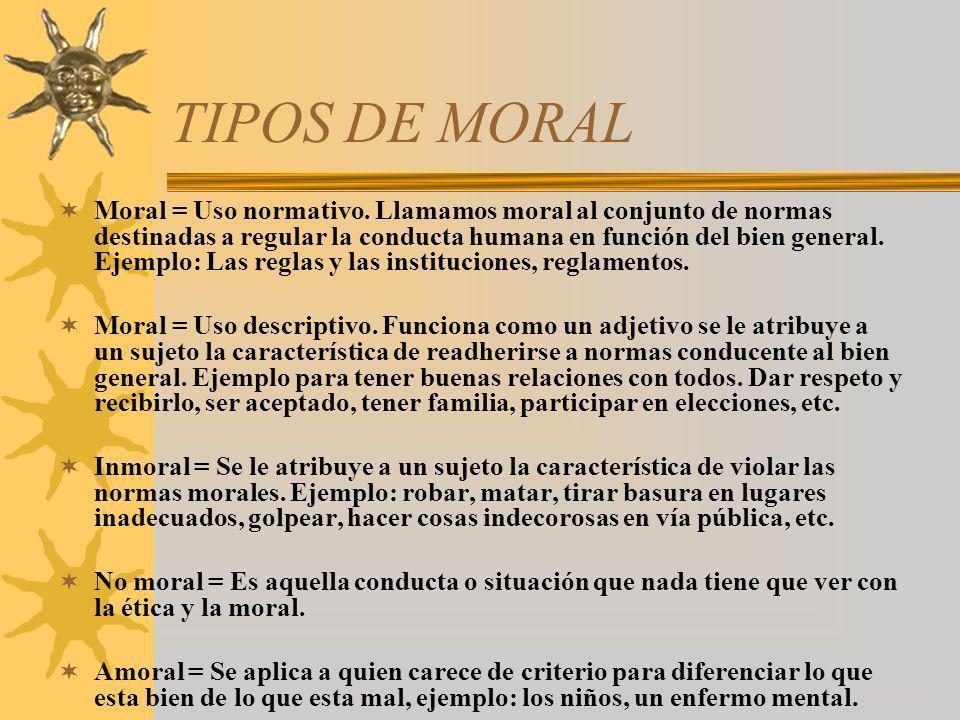 TIPOS DE MORAL Moral = Uso normativo. Llamamos moral al conjunto de normas destinadas a regular la conducta humana en función del bien general. Ejempl