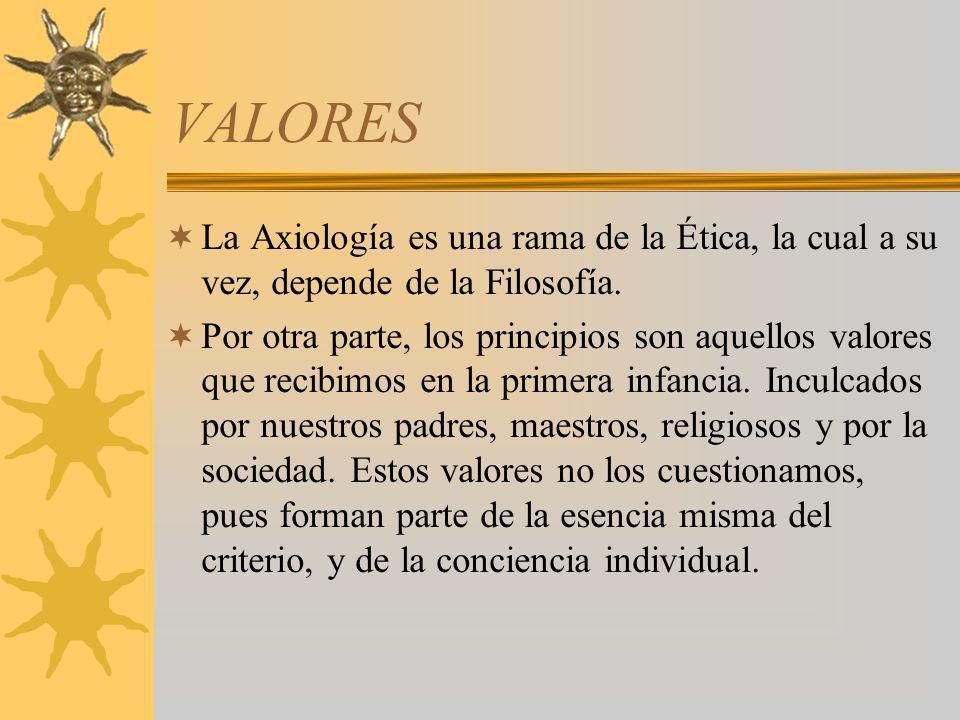 VALORES La Axiología es una rama de la Ética, la cual a su vez, depende de la Filosofía. Por otra parte, los principios son aquellos valores que recib