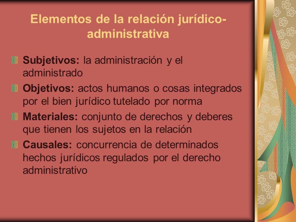 Elementos de la relación jurídico- administrativa Subjetivos: la administración y el administrado Objetivos: actos humanos o cosas integrados por el b