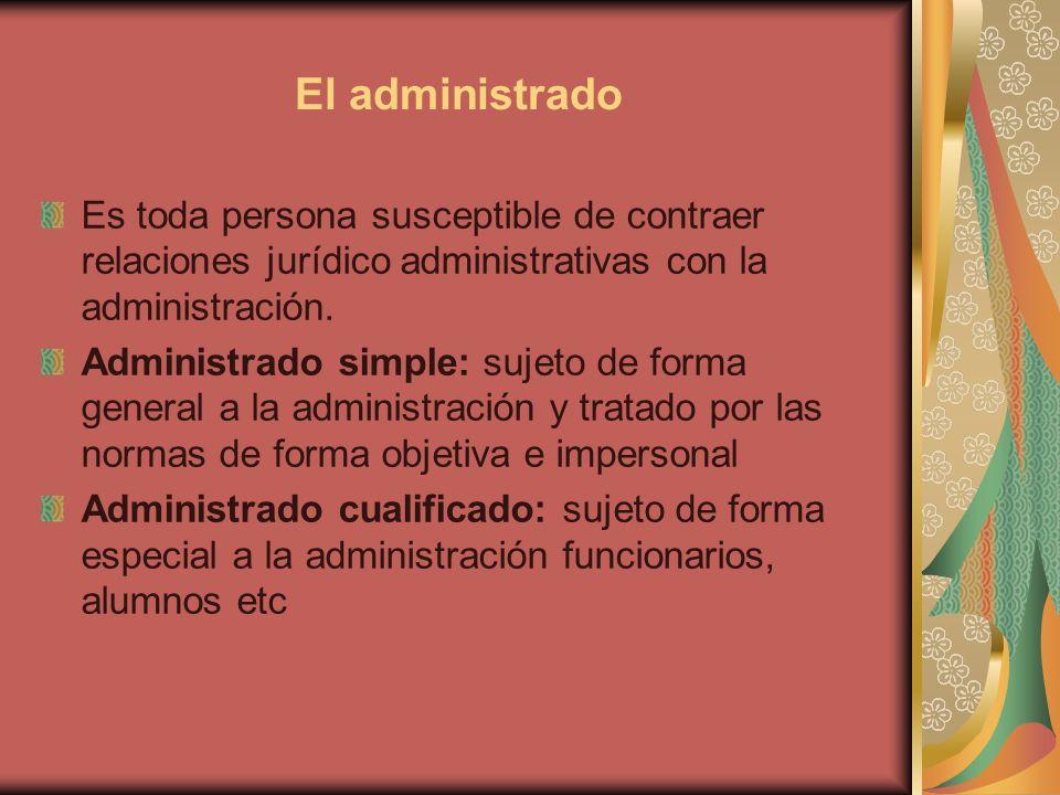 El administrado Es toda persona susceptible de contraer relaciones jurídico administrativas con la administración. Administrado simple: sujeto de form