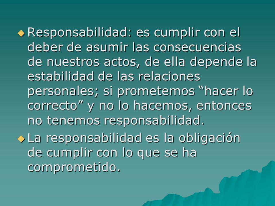 Responsabilidad: es cumplir con el deber de asumir las consecuencias de nuestros actos, de ella depende la estabilidad de las relaciones personales; s