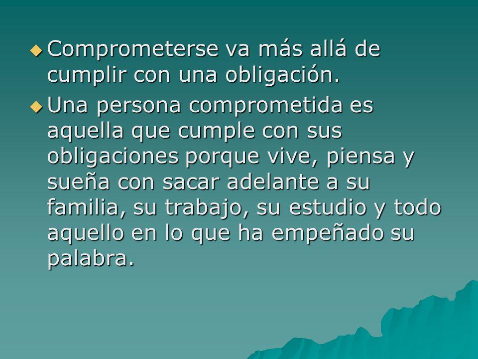 Comprometerse va más allá de cumplir con una obligación. Comprometerse va más allá de cumplir con una obligación. Una persona comprometida es aquella