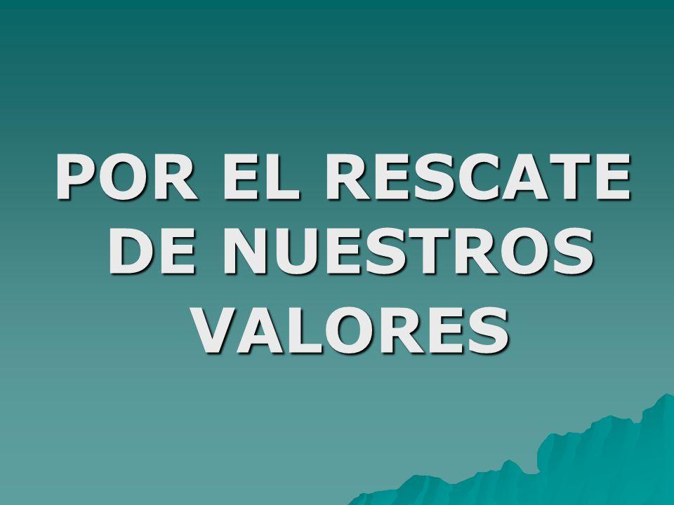 POR EL RESCATE DE NUESTROS VALORES POR EL RESCATE DE NUESTROS VALORES