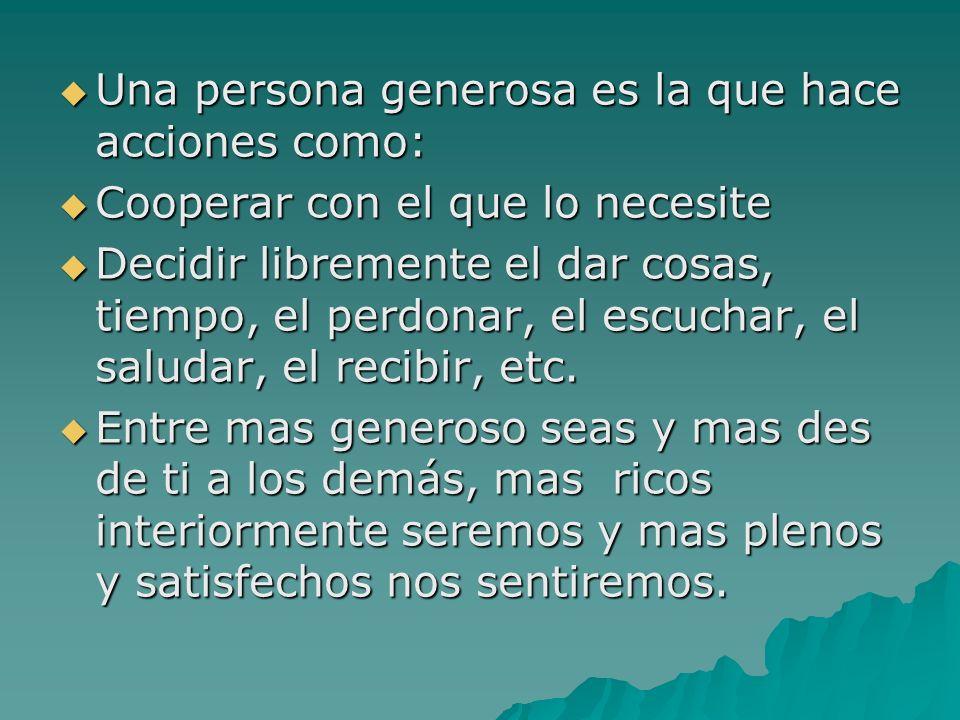 Una persona generosa es la que hace acciones como: Una persona generosa es la que hace acciones como: Cooperar con el que lo necesite Cooperar con el