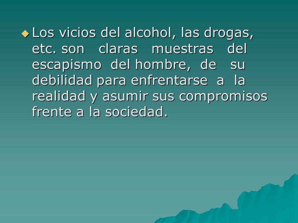 Los vicios del alcohol, las drogas, etc. son claras muestras del escapismo del hombre, de su debilidad para enfrentarse a la realidad y asumir sus com