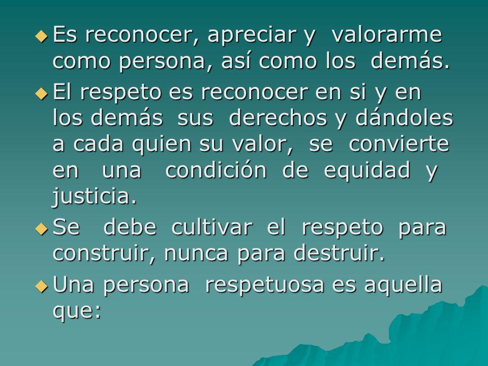 Es reconocer, apreciar y valorarme como persona, así como los demás. Es reconocer, apreciar y valorarme como persona, así como los demás. El respeto e