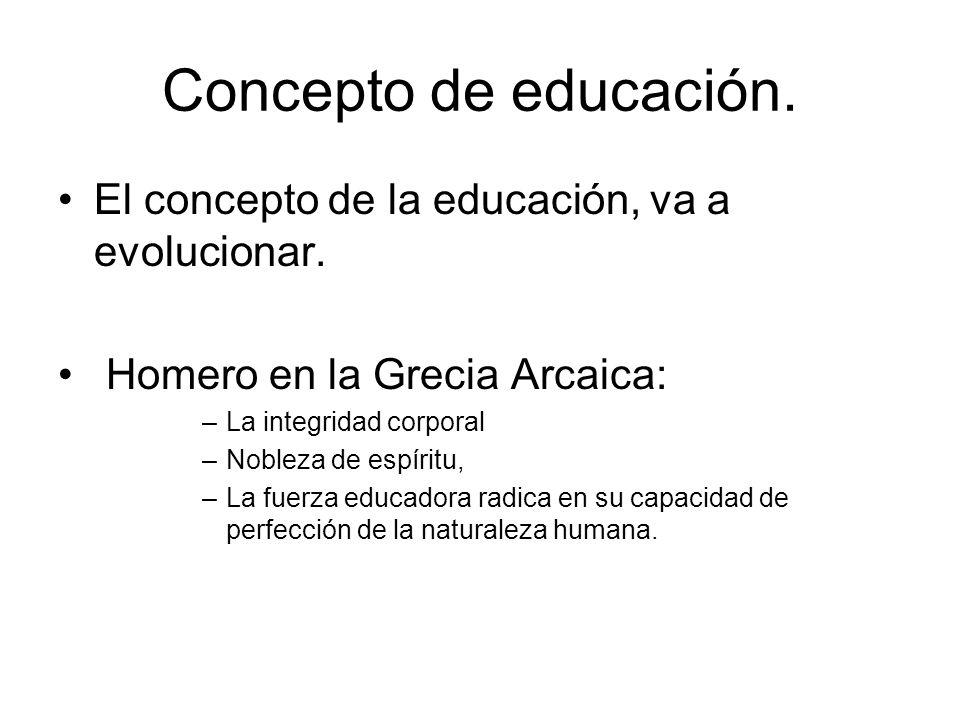 Concepto de educación. El concepto de la educación, va a evolucionar. Homero en la Grecia Arcaica: –La integridad corporal –Nobleza de espíritu, –La f