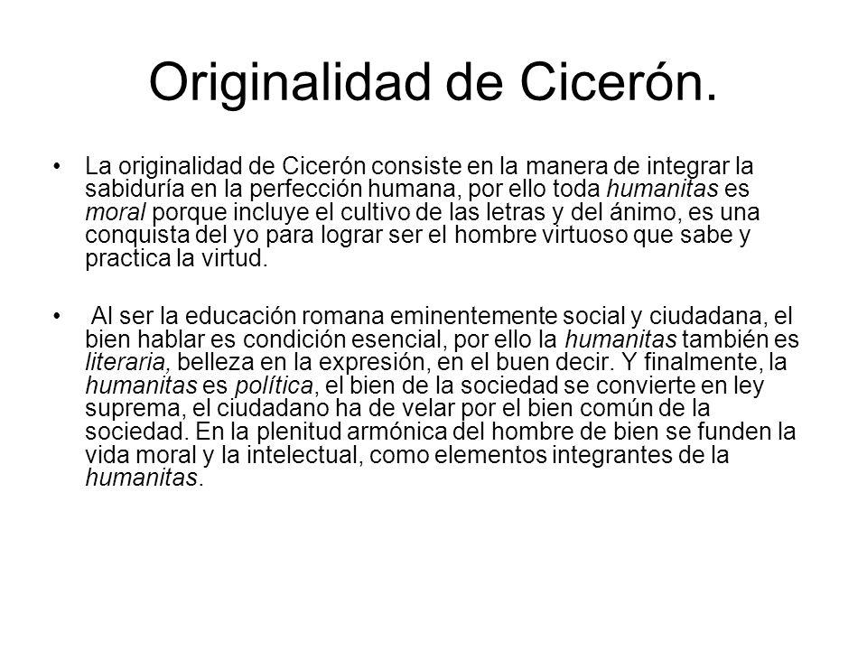 Originalidad de Cicerón. La originalidad de Cicerón consiste en la manera de integrar la sabiduría en la perfección humana, por ello toda humanitas es