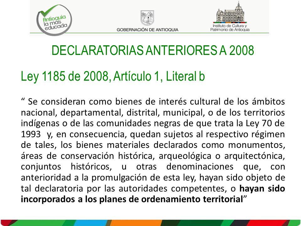 DECLARATORIAS ANTERIORES A 2008 Ley 1185 de 2008, Artículo 1, Literal b Se consideran como bienes de interés cultural de los ámbitos nacional, departa
