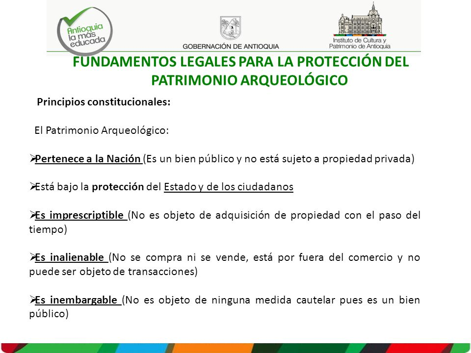 FUNDAMENTOS LEGALES PARA LA PROTECCIÓN DEL PATRIMONIO ARQUEOLÓGICO Principios constitucionales: El Patrimonio Arqueológico: Pertenece a la Nación (Es