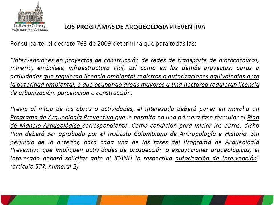 LOS PROGRAMAS DE ARQUEOLOGÍA PREVENTIVA Por su parte, el decreto 763 de 2009 determina que para todas las: Intervenciones en proyectos de construcción