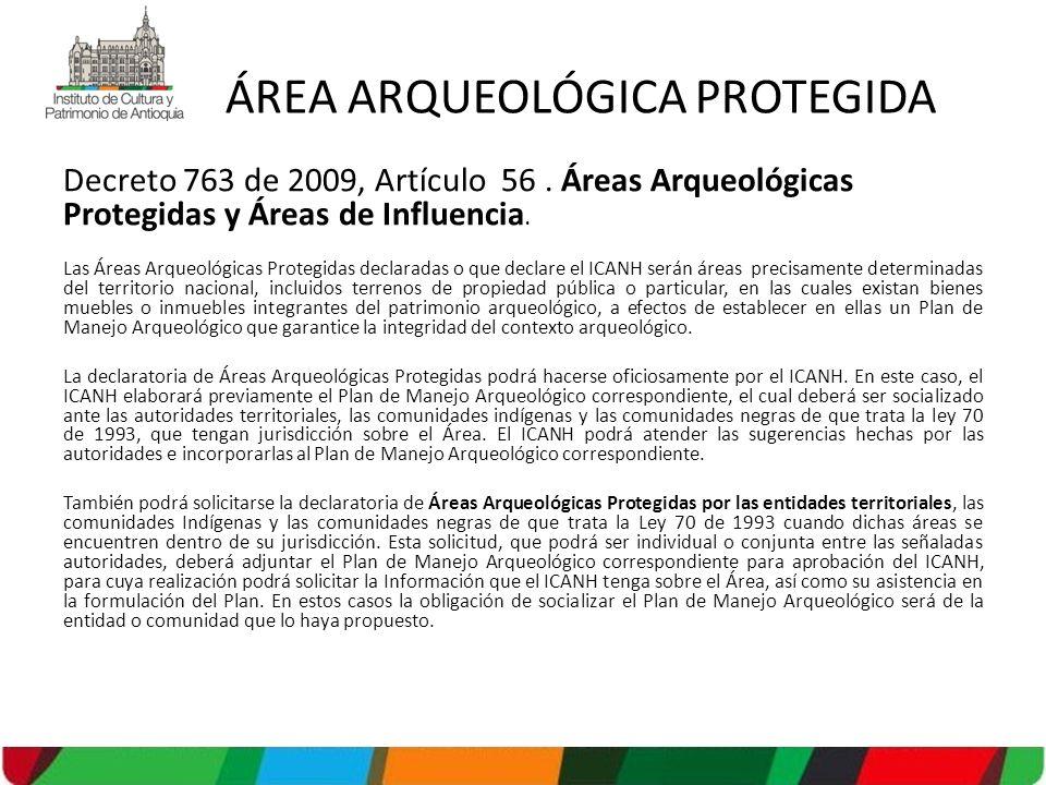 Decreto 763 de 2009, Artículo 56. Áreas Arqueológicas Protegidas y Áreas de Influencia. Las Áreas Arqueológicas Protegidas declaradas o que declare el