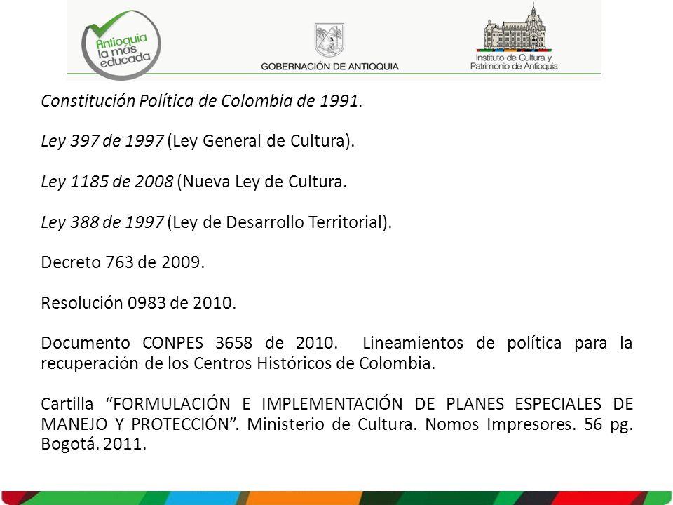 Constitución Política de Colombia de 1991. Ley 397 de 1997 (Ley General de Cultura). Ley 1185 de 2008 (Nueva Ley de Cultura. Ley 388 de 1997 (Ley de D