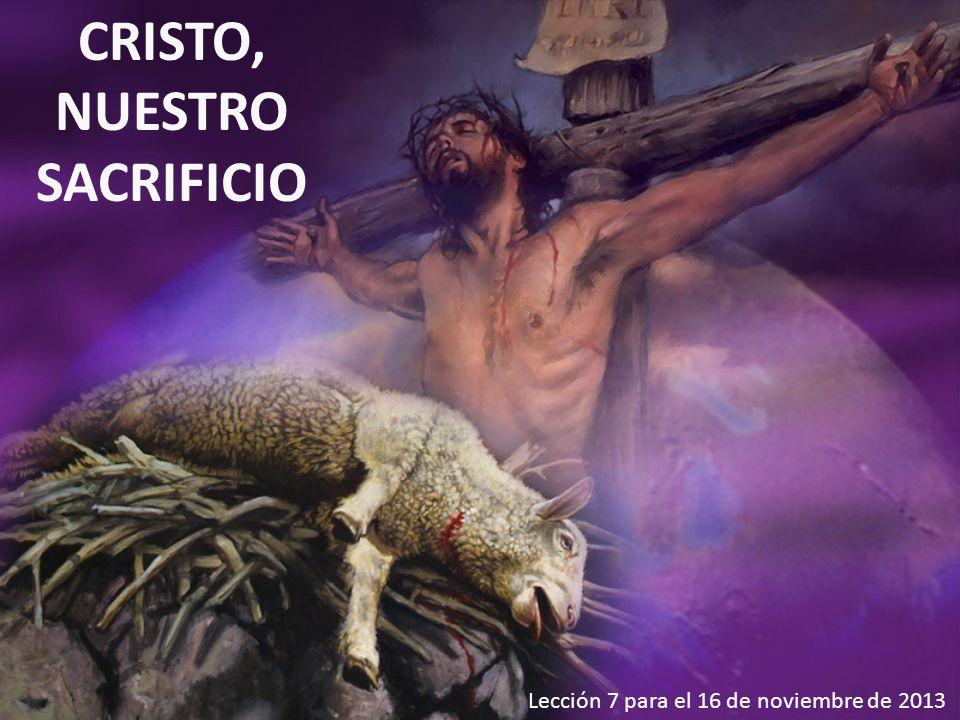 Lección 7 para el 16 de noviembre de 2013 CRISTO, NUESTRO SACRIFICIO