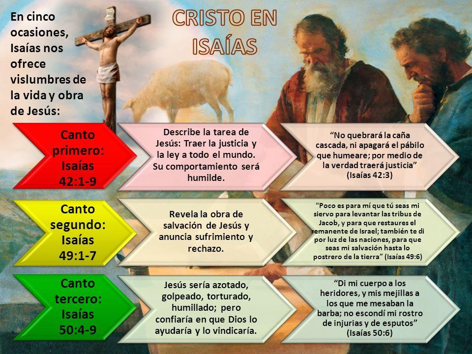 En cinco ocasiones, Isaías nos ofrece vislumbres de la vida y obra de Jesús: Canto primero: Isaías 42:1-9 Describe la tarea de Jesús: Traer la justici