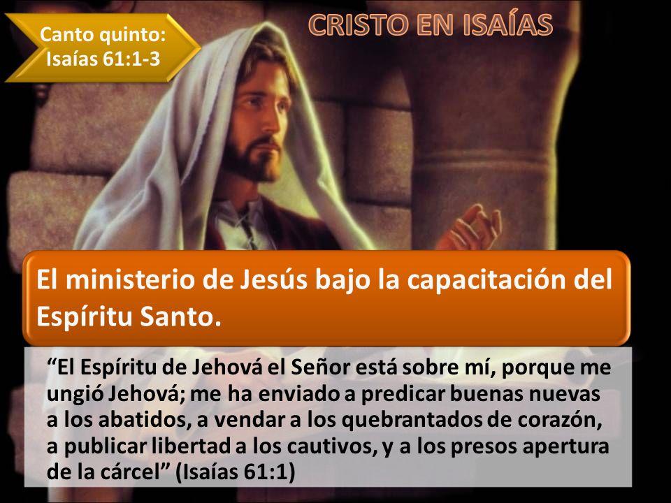 Canto quinto: Isaías 61:1-3 El ministerio de Jesús bajo la capacitación del Espíritu Santo. El Espíritu de Jehová el Señor está sobre mí, porque me un