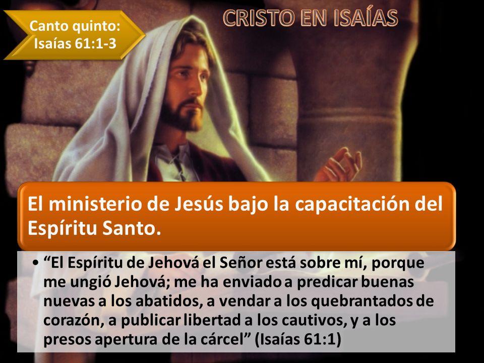 El ministerio de Jesús bajo la capacitación del Espíritu Santo. El Espíritu de Jehová el Señor está sobre mí, porque me ungió Jehová; me ha enviado a