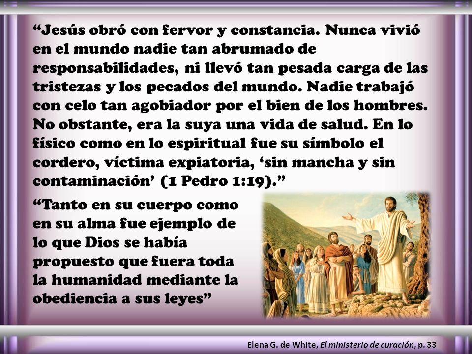 Jesús obró con fervor y constancia. Nunca vivió en el mundo nadie tan abrumado de responsabilidades, ni llevó tan pesada carga de las tristezas y los