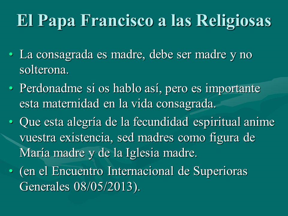 El Papa Francisco a las Religiosas La consagrada es madre, debe ser madre y no solterona.La consagrada es madre, debe ser madre y no solterona. Perdon