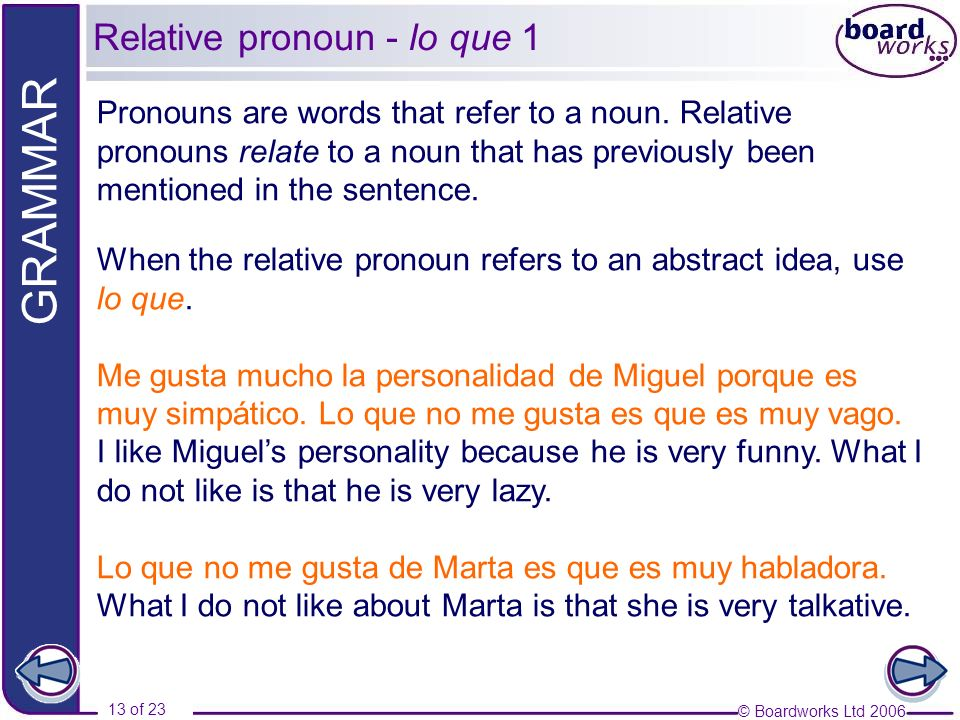 © Boardworks Ltd 2006 13 of 23 GRAMMAR Relative pronoun - lo que 1 Pronouns are words that refer to a noun. Relative pronouns relate to a noun that ha