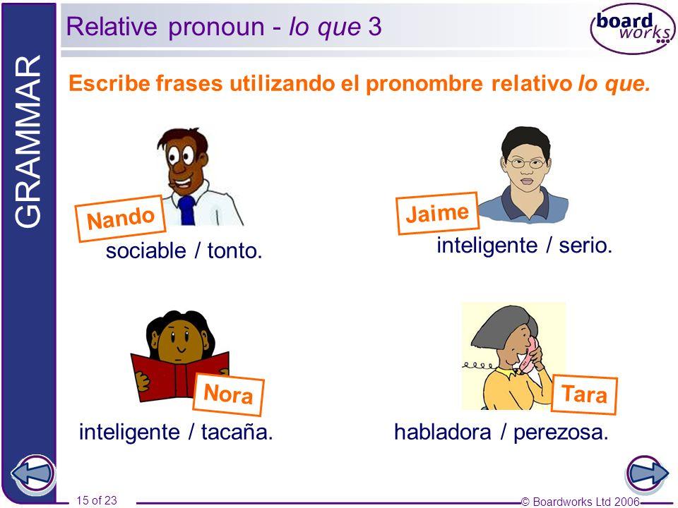 © Boardworks Ltd 2006 15 of 23 GRAMMAR Escribe frases utilizando el pronombre relativo lo que. inteligente / tacaña. Relative pronoun - lo que 3 socia