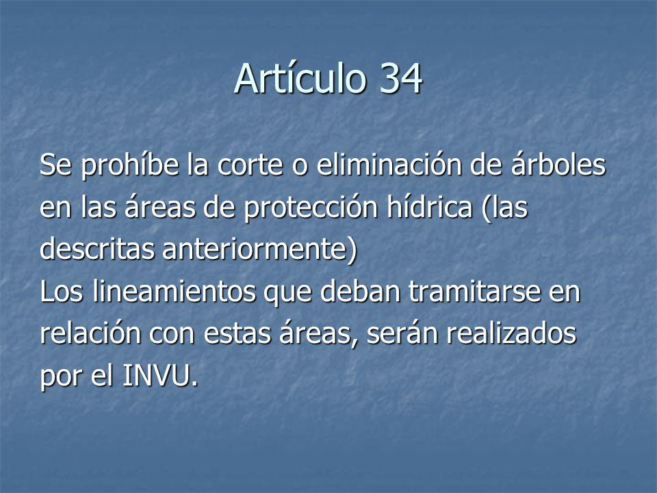 Artículo 34 Se prohíbe la corte o eliminación de árboles en las áreas de protección hídrica (las descritas anteriormente) Los lineamientos que deban tramitarse en relación con estas áreas, serán realizados por el INVU.