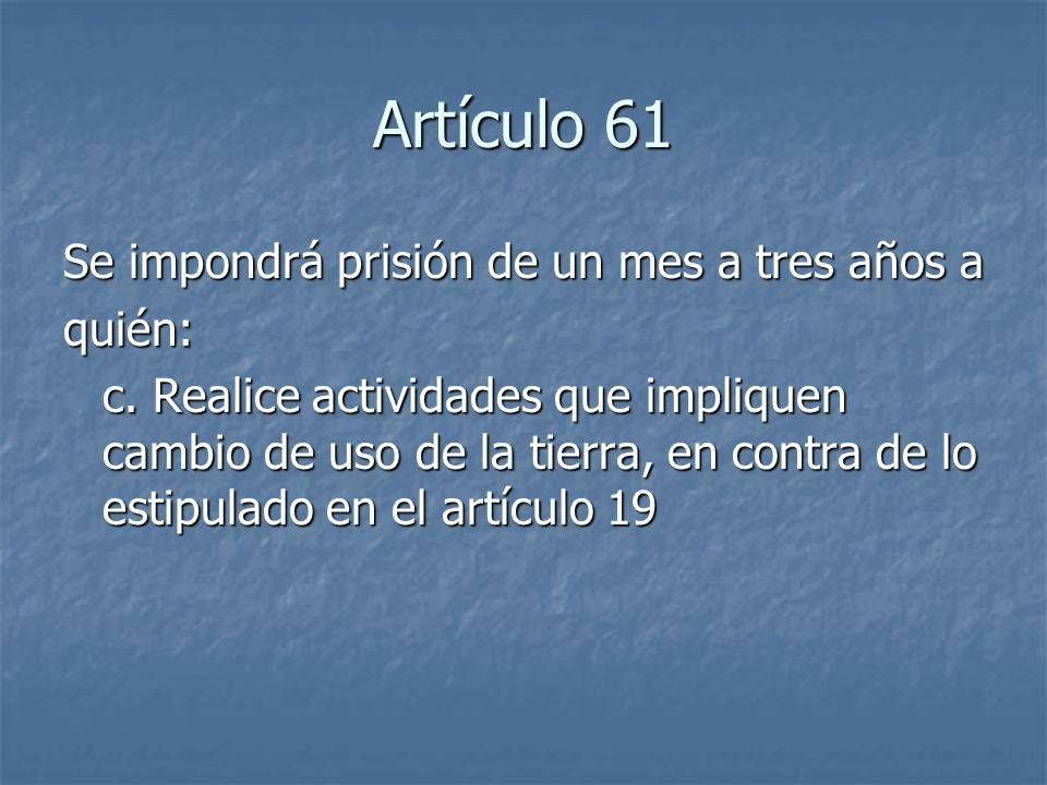 Artículo 61 Se impondrá prisión de un mes a tres años a quién: c. Realice actividades que impliquen cambio de uso de la tierra, en contra de lo estipu