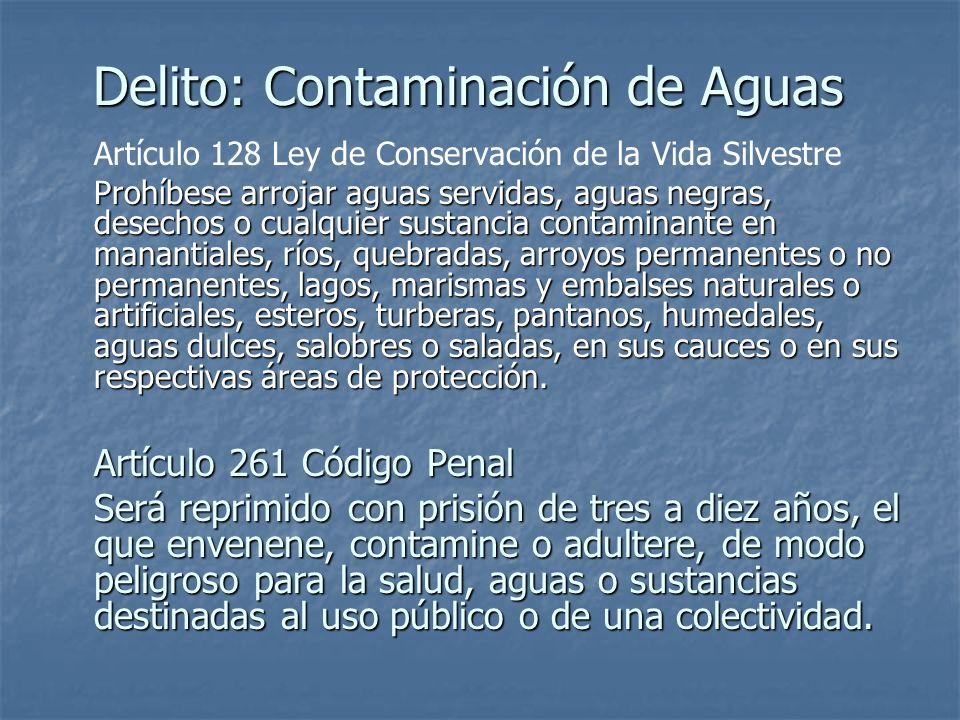 Delito: Contaminación de Aguas Artículo 128 Ley de Conservación de la Vida Silvestre Prohíbese arrojar aguas servidas, aguas negras, desechos o cualqu