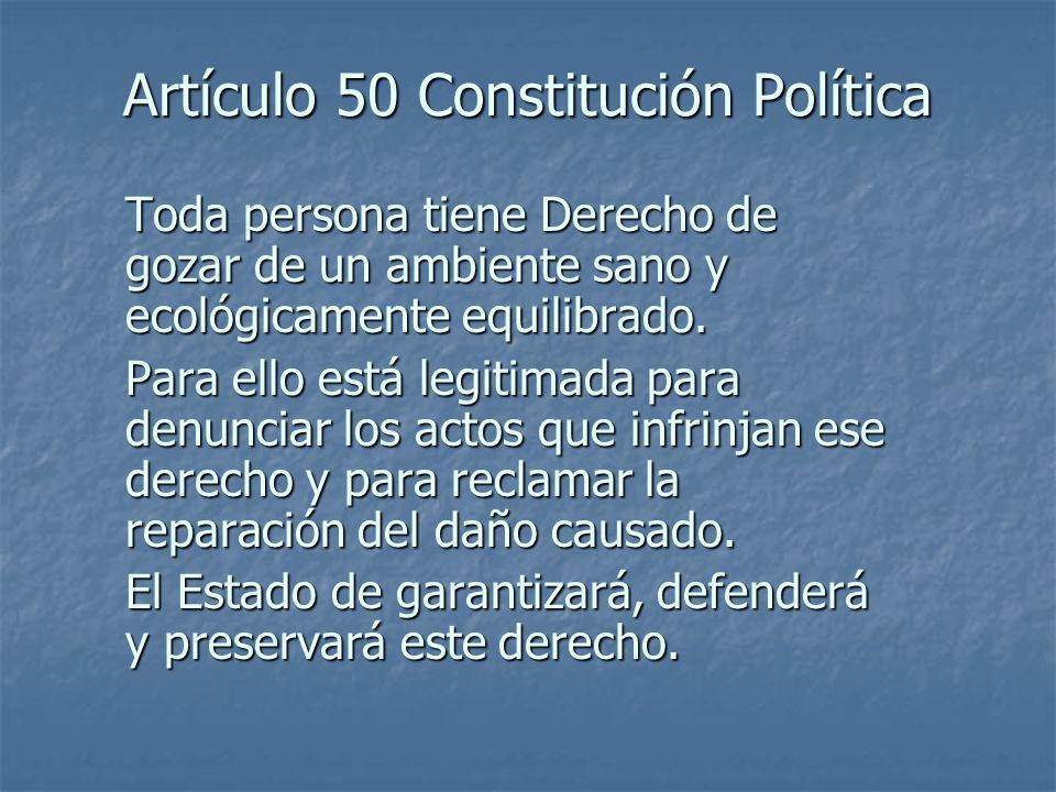 Artículo 50 Constitución Política Toda persona tiene Derecho de gozar de un ambiente sano y ecológicamente equilibrado. Para ello está legitimada para