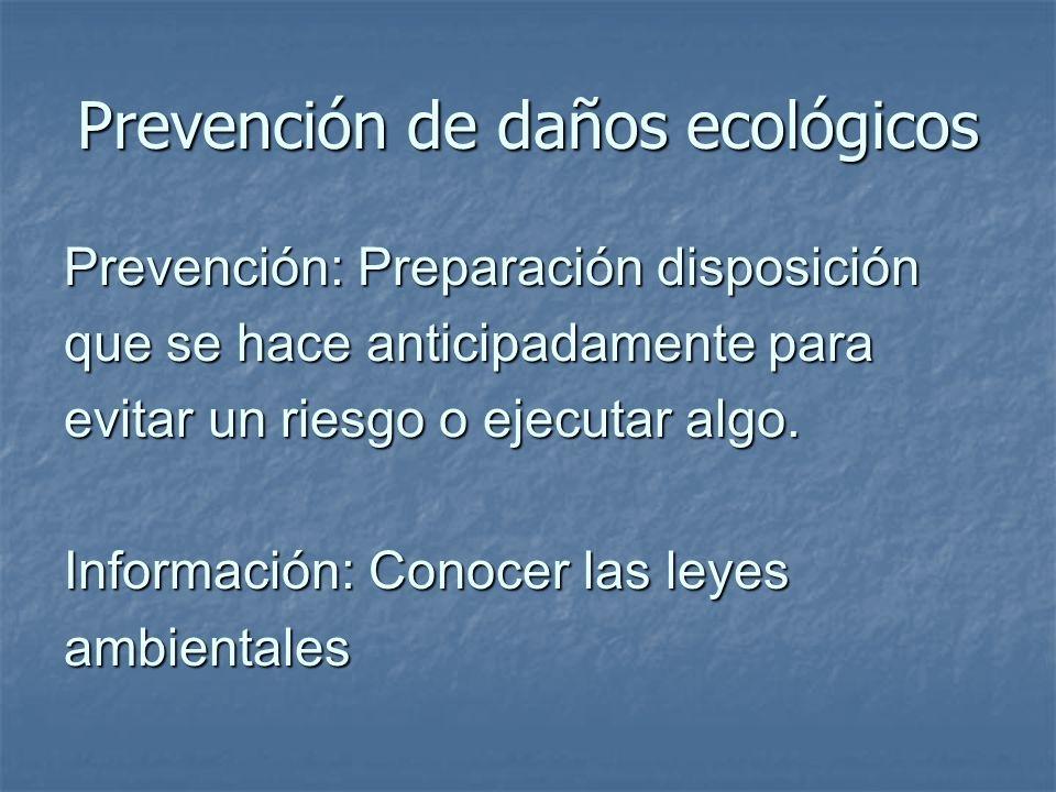 Prevención de daños ecológicos Prevención: Preparación disposición que se hace anticipadamente para evitar un riesgo o ejecutar algo. Información: Con