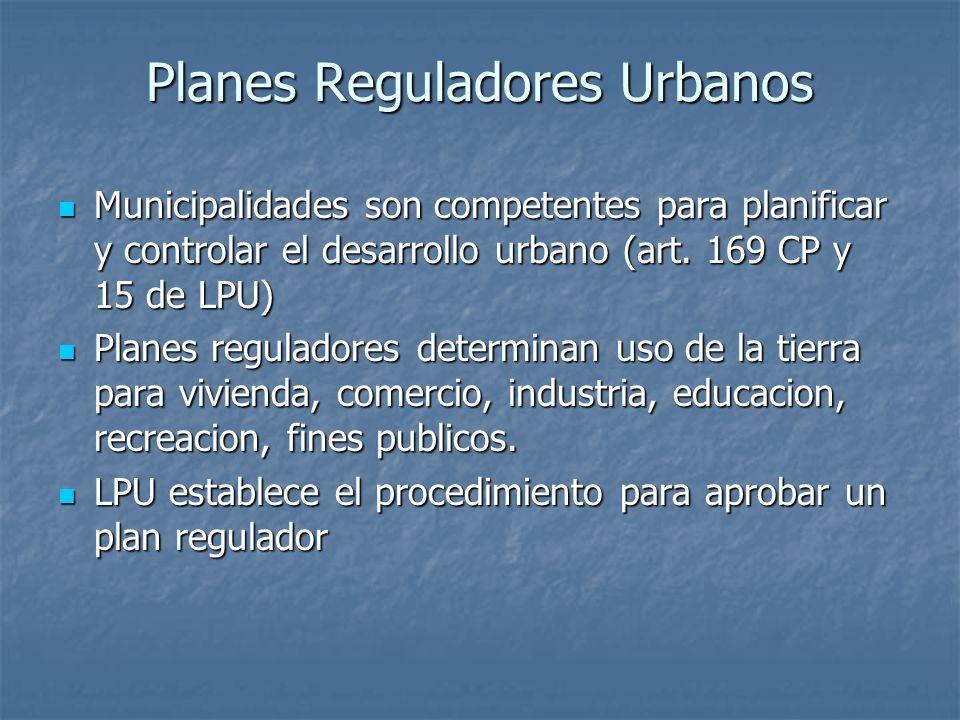 Planes Reguladores Urbanos Municipalidades son competentes para planificar y controlar el desarrollo urbano (art. 169 CP y 15 de LPU) Municipalidades