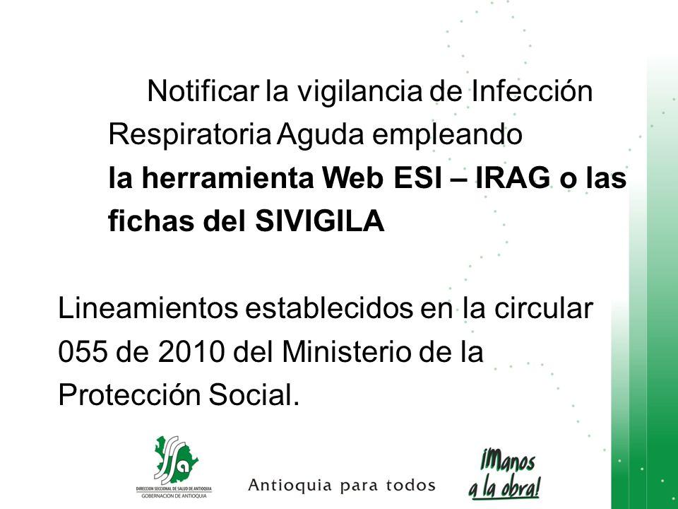 Notificar la vigilancia de Infección Respiratoria Aguda empleando la herramienta Web ESI – IRAG o las fichas del SIVIGILA Lineamientos establecidos en