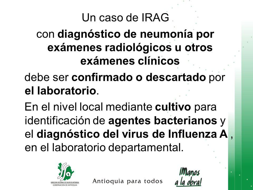 Un caso de IRAG con diagnóstico de neumonía por exámenes radiológicos u otros exámenes clínicos debe ser confirmado o descartado por el laboratorio. E