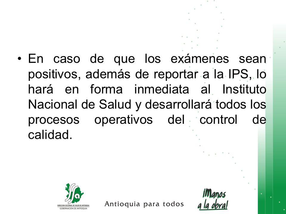 En caso de que los exámenes sean positivos, además de reportar a la IPS, lo hará en forma inmediata al Instituto Nacional de Salud y desarrollará todo