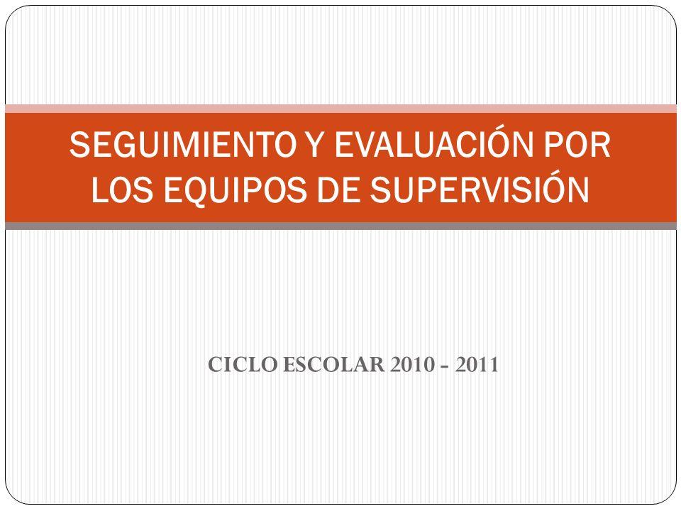 CICLO ESCOLAR 2010 - 2011 SEGUIMIENTO Y EVALUACIÓN POR LOS EQUIPOS DE SUPERVISIÓN
