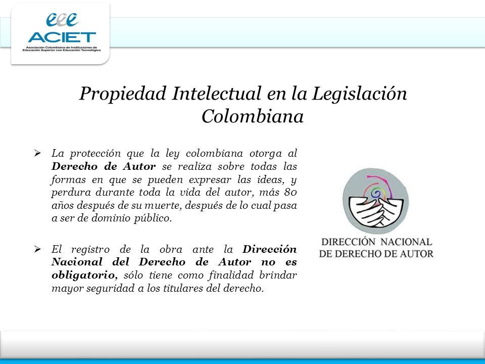 Propiedad Intelectual en la Legislación Colombiana La protección que la ley colombiana otorga al Derecho de Autor se realiza sobre todas las formas en