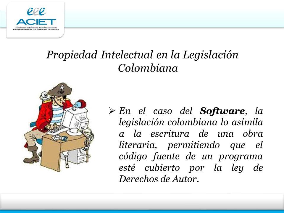 Propiedad Intelectual en la Legislación Colombiana En el caso del Software, la legislación colombiana lo asimila a la escritura de una obra literaria,