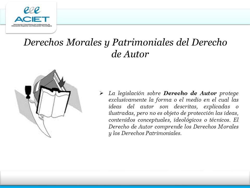 Derechos Morales y Patrimoniales del Derecho de Autor La legislación sobre Derecho de Autor protege exclusivamente la forma o el medio en el cual las