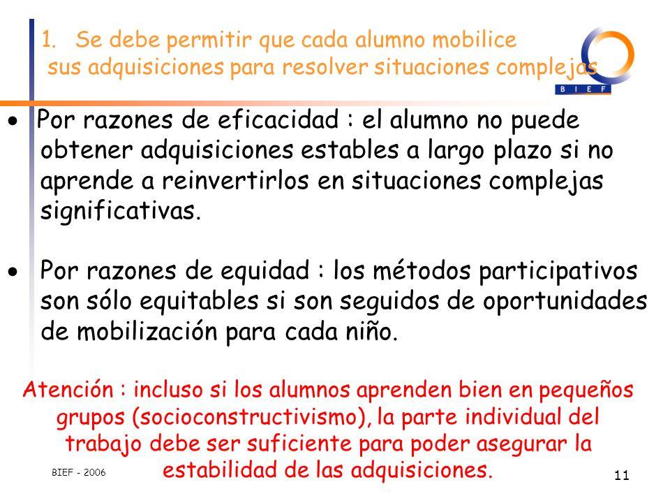 BIEF - 2006 10 1.Se debe permitir que cada alumno mobilice sus adquisiciones para resolver situaciones complejas. 2.Dichos adquisiciones de los alumno